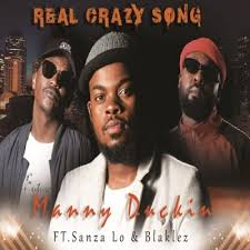 Manny Duckin ft Blaklez Sanza Lo – Real Crazy Song - Manny Duckin ft Blaklez & Sanza Lo – Real Crazy Song