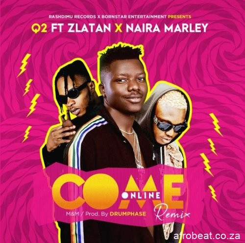 q2 – come online remix ft6165005012311613643. 1 Afro Beat Za - Q2 – Come Online (Remix) Ft. Zlatan & Naira Marley