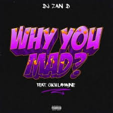 DJ Zan D ft Gigi Lamayne – Why You Mad - DJ Zan D ft Gigi Lamayne – Why You Mad
