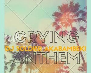 Dj Soldier Akabambeki – Crying Anthem