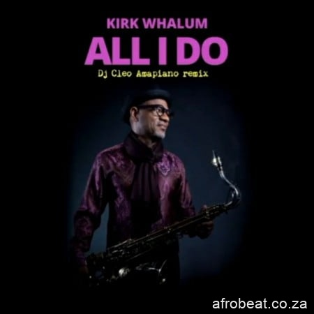 Kirk Whalum – All I Do DJ Cleo Amapiano Remix Hiphopza - Kirk Whalum – All I Do (DJ Cleo Amapiano Remix)