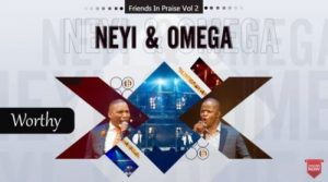 Neyi Zimu Omega Khunou – Worthy Friends In Praise Hiphopza 300x167 - Neyi Zimu & Omega Khunou – Worthy (Friends In Praise)